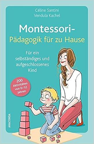 Montessori Pädagogik Für Zu Hause 200 Aktivitäten Von 0 12 Jahren
