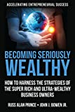 Becoming Seriously Wealthy: How to Harness the Strategies of the Super Rich and Ultra-Wealthy Business Owners