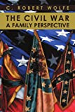 The Civil War, a Family Perspective, C. Robert Wolfe, 1469186543