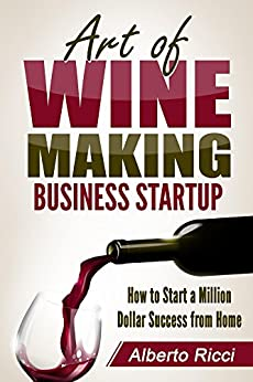 Art of Wine Making Business Startup: How to Start a Million Dollar Success from Home by [Ricci, Alberto]