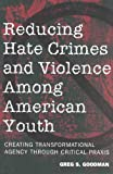 Reducing Hate Crimes and Violence among American Youth : Creating Transformational Agency Through Critical Praxis, Goodman, Greg S., 0820452807