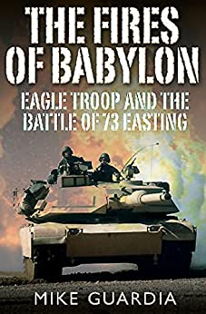 The Fires of Babylon: Eagle Troop and the Battle of 73 Easting by [Guardia, Mike]