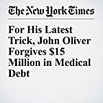 For His Latest Trick, John Oliver Forgives $15 Million in Medical Debt | Katie Rogers