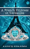 A French Princess in Versailles: Books for Girls (The French Girl Series Book 3)