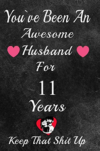 You've Been An Awesome Husband For 11 Years, Keep That Shit Up!: 11th Anniversary Gift For Husband: 11 Year Wedding Anniversary Gift For Men,11 Year Anniversary Gift For Him. (Christmas Gift Of Day Eleventh)