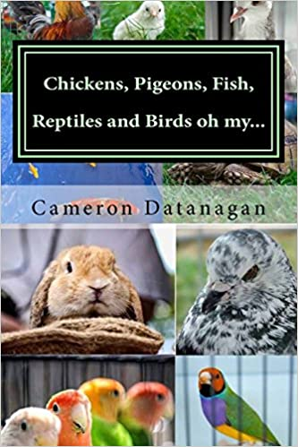 Chickens, Pigeons, Fish, Reptiles and Birds oh my...: Pets of the Hawaii Pet Show aka Ewa Bird Show Hawaii Pet Show series of books by Cameron Datanagan