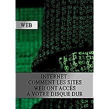 Internet : Comment les Sites Web ont Accès a votre Disque Dur (French Edition)