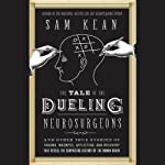 The Tale of the Dueling Neurosurgeons: The History of the Human Brain as Revealed by True Stories of Trauma, Madness, and Recovery | Sam Kean