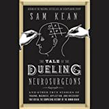 Image de The Tale of the Dueling Neurosurgeons: The History of the Human Brain as Revealed by True Stories of Trauma, Madness, and Recovery