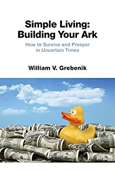 Simple Living: Building Your Ark: How to Survive and Prosper in Uncertain Times (Simple Living: Getting Started Book 2) by [Grebenik, William V.]