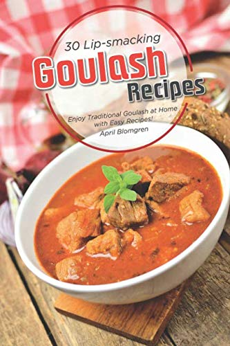 30 Lip-smacking Goulash Recipes: Enjoy Traditional Goulash at Home with Easy Recipes! by April Blomgren