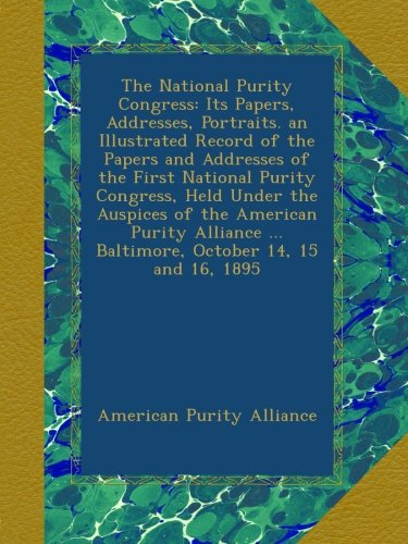 Read Online The National Purity Congress: Its Papers, Addresses, Portraits. an Illustrated Record of the Papers and Addresses of the First National Purity ... ... Baltimore, October 14, 15 and 16, 1895 pdf epub