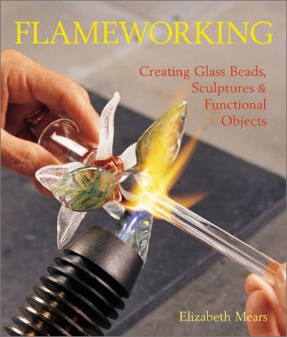 Flameworking: Creating Glass Beads, Sculptures & Functional -