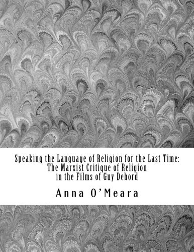 Speaking the Language of Religion for the Last Time: The Marxist Critique of Religion in the Films of Guy Debord by CreateSpace Independent Publishing Platform