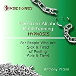 Free from Alcohol Mind Training Hypnosis: For People Who Are Sick and Tired of Feeling Sick and Tired | Anthony Peters