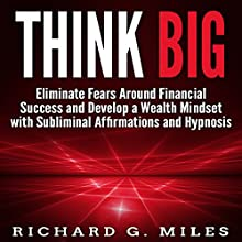 Think Big: Eliminate Fears Around Financial Success and Develop a Wealth Mindset with Subliminal Affirmations and Hypnosis Speech by Richard G. Miles Narrated by Infinity Productions