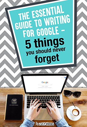 THE ESSENTIAL GUIDE TO WRITING FOR GOOGLE- 5 THINGS YOU SHOULD NEVER FORGET