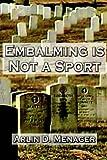 Embalming Is Not a Sport, Arlin D. Menager, 0759613133