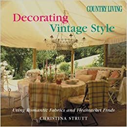 Country Living Decorating Vintage Style Using Romantic Fabrics And Fleamarket Finds Christina Strutt Amazon Com Books