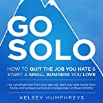 Go Solo: How to Quit the Job You Hate and Start a Small Business You Love! You Can Break Free from Your Day Job, Start Your Side Hustle from Home, and Achieve Success as a Solopreneur! | Kelsey Humphreys