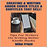 Creating and Writing eBook Cover Titles and Subtitles That Sell: Tips for Writers on Writing Better Kindle Books - Successful Writing Tips 1