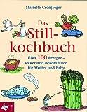 Das Stillkochbuch: Über 100 Rezepte - lecker und bekömmlich für Mutter und Baby