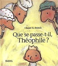 Que se passe t-il, Théophile ? par Claude K. Dubois