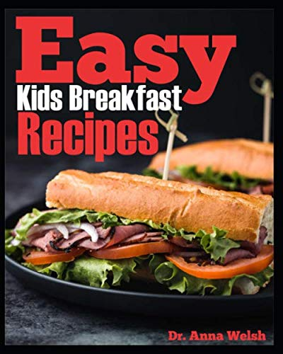 Easy Kids Breakfast Recipes: 50 Quick, Easy and Healthy Breakfast Recipes for You Kid Meals
