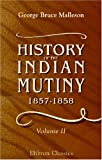 History of the Indian Mutiny, 1857-1858 : Commencing from the Close of the Second Volume of Sir John Kaye's History of the Sepoy War, Malleson, George Bruce, 1402151055