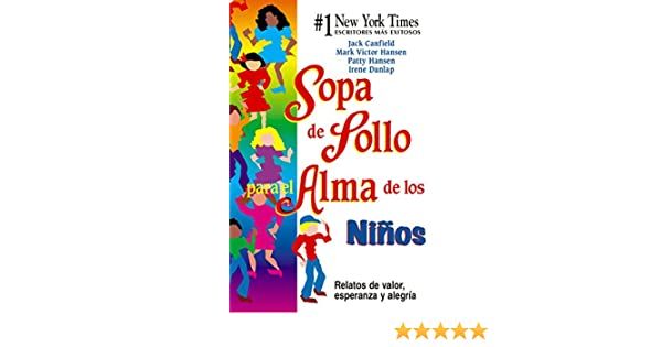 Amazon.com: Sopa de Pollo para el Alma de los Niños: Relatos de valor, esperanza y alegria (Spanish Edition) eBook: Jack Canfield, Mark Victor Hansen: ...