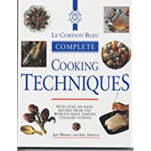 Le Cordon Bleu Complete Cookery Techniques: With over 200 Basic Recipes from the World's Most Famous Culinary School