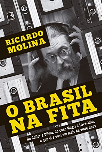 O Brasil na fita: De Collor A Dilma, Do Caso Magri à Lava-Jato, O Que Vi E Ouvi Em Mais De Vinte Anos