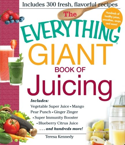 The Everything Giant Book of Juicing: Includes Vegetable Super Juice, Mango Pear Punch, Ginger Zinger, Super Immunity Booster, Blueberry Citrus Juice and hundreds more! by Teresa Kennedy