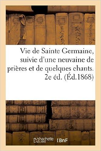 En ligne téléchargement gratuit Vie de Sainte Germaine, suivie d'une neuvaine de prières et de quelques chants, en son honneur: , par un père de la Société des enfants de Marie Immaculée. 2e éd. epub, pdf