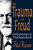 The Trauma of Freud : Controversies in Psychoanalysis, Roazen, Paul, 0765801124