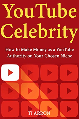 YouTube Celebrity: How to Make Money as a YouTube Authority on Your Chosen Niche (A Beginners' Guide)