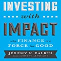 Investing with Impact: Why Finance is a Force for Good Audiobook by Jeremy Balkin Narrated by Walter Dixon