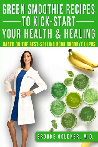 Green Smoothie Recipes to Kick-Start Your Health and Healing: Based On the Best-Selling Book Goodbye Lupus