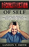 Deconstruction Of Self: Untangling Negative Thoughts About Yourself To Rebuild A Self Of Steel