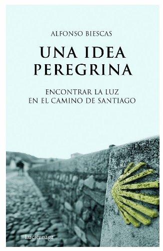 Una idea peregrina: Encontrar la luz en el Camino de Santiago (TESTIMONIOS Y VIVENCIAS) Alfonso Biescas Viñao