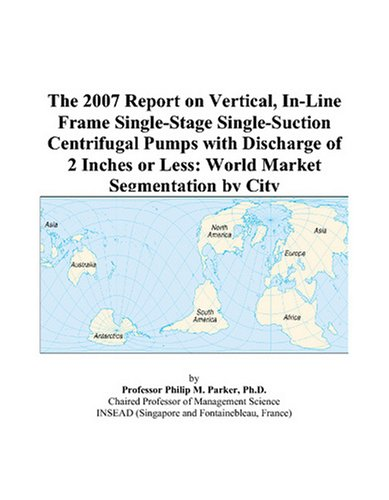 (The 2007 Report on Vertical, In-Line Frame Single-Stage Single-Suction Centrifugal Pumps with Discharge of 2 Inches or Less: World Market Segmentation by City)