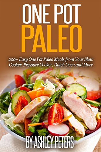 One Pot Paleo: 200+ Easy One Pot Paleo Meals from Your Slow Cooker, Pressure Cooker, Dutch Oven and More by Ashley Peters