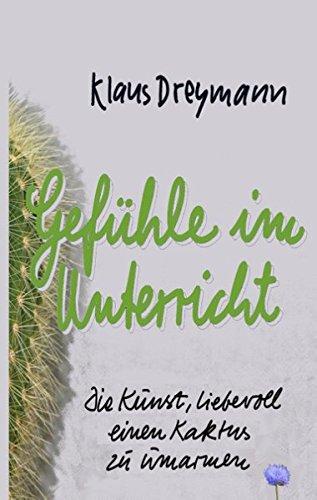Gefühle im Unterricht: Die Kunst, liebevoll einen Kaktus zu umarmen Gebundenes Buch – 29. Januar 2015 Klaus Dreymann Books on Demand 3735781837 Schulbücher / Sonstiges