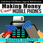 Making Money from Mobile Phones: Cash from Cell Phones, Apps & Web Services | Kenneth Woolfolk
