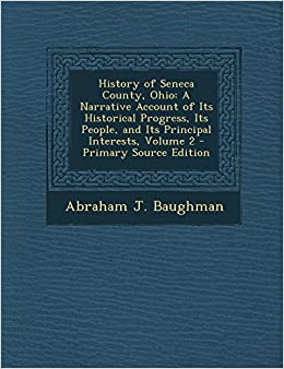 History of Seneca County, Ohio: A Narrative Account of Its Historical Progress, Its People, and Its Principal Interests, Volume 2 - Primary Source Edition
