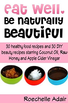 Eat Well, Be Naturally Beautiful: 30 Healthy Recipes and 30 DIY Beauty Recipes Starring Coconut Oil, Raw Honey and Apple Cider Vinegar by [Adair, Roechelle]