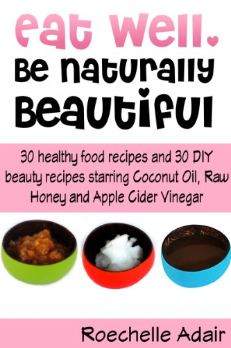 Eat Well, Be Naturally Beautiful: 30 Healthy Recipes and 30 DIY Beauty Recipes Starring Coconut Oil, Raw Honey and Apple Cider Vinegar by Roechelle Adair