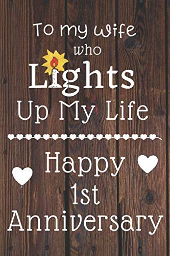To my wife who lights up my life Happy 1st Anniversary: 1 Year Old Anniversary Gift Journal / Notebook / Diary / Unique Greeting Card Alternative
