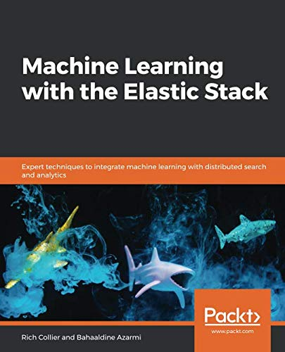 Machine Learning with the Elastic Stack: Expert techniques to integrate machine learning with distributed search and analytics