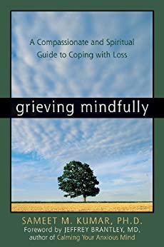 Grieving Mindfully: A Compassionate and Spiritual Guide to Coping with Loss by [Kumar, Sameet M.]